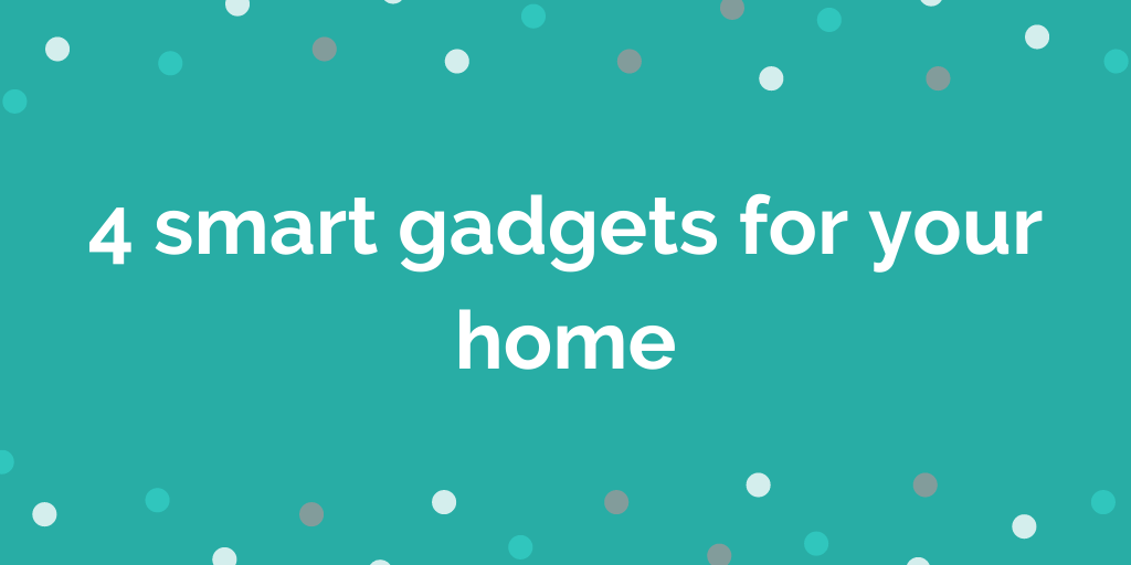 4 smart gadgets for your home