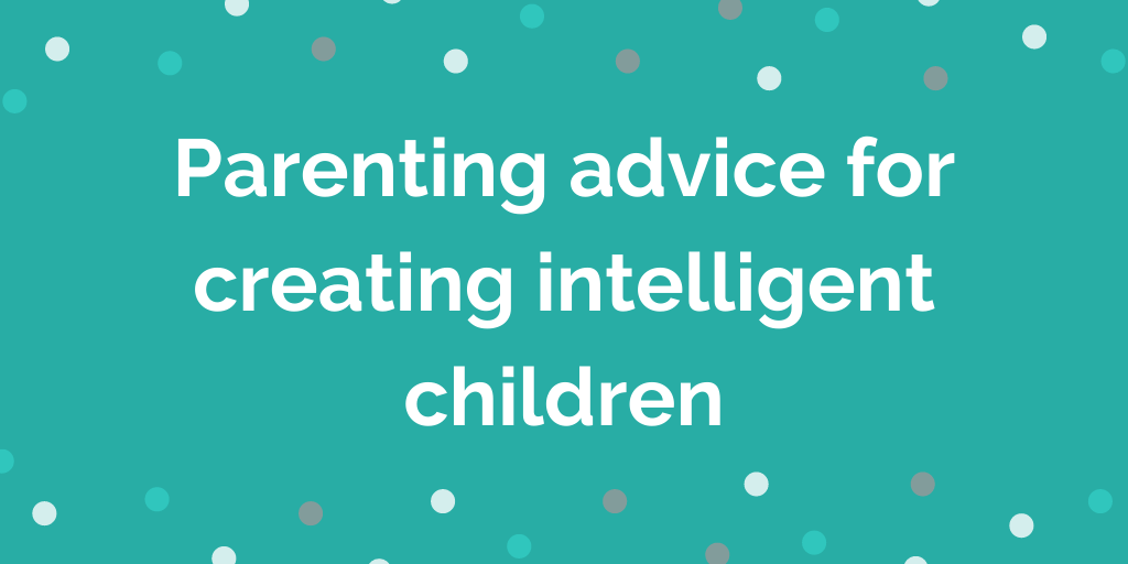 Parenting advice for creating intelligent children