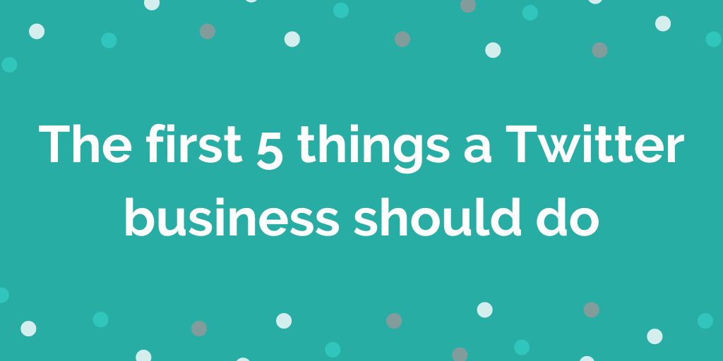 The first 5 things a Twitter business should do