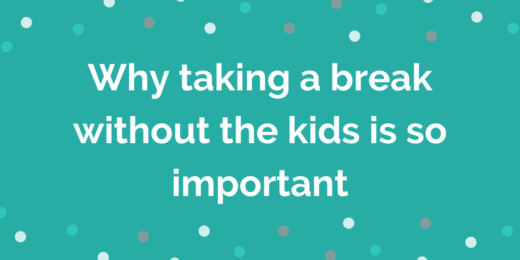 Why taking a break without the kids is so important