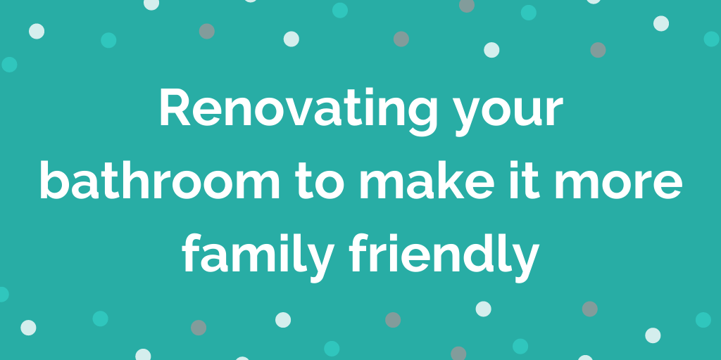 Renovating your bathroom to make it more family friendly