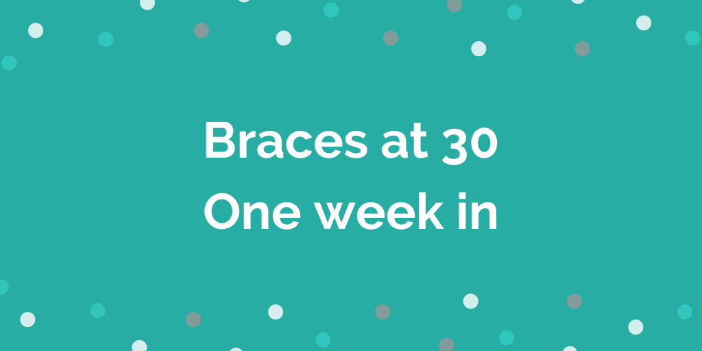 Braces at 30 - One week in