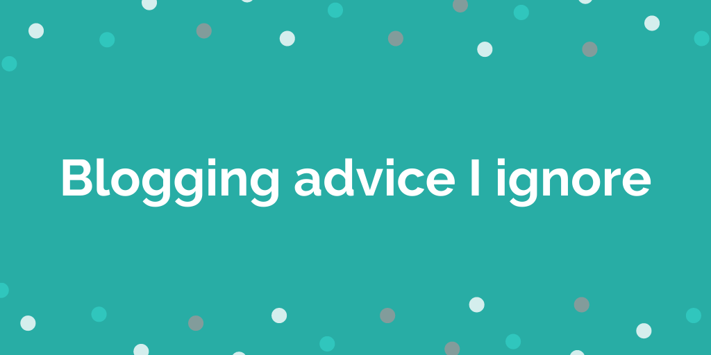 Blogging Advice I Ignore