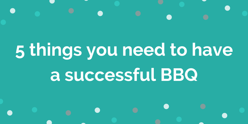 5 things you need to have a successful BBQ