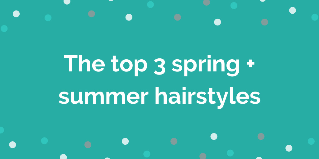 The top 3 spring + summer hairstyles