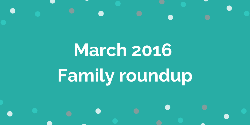 March 2016 Family roundup