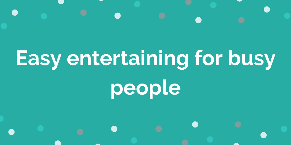 Easy entertaining for busy people