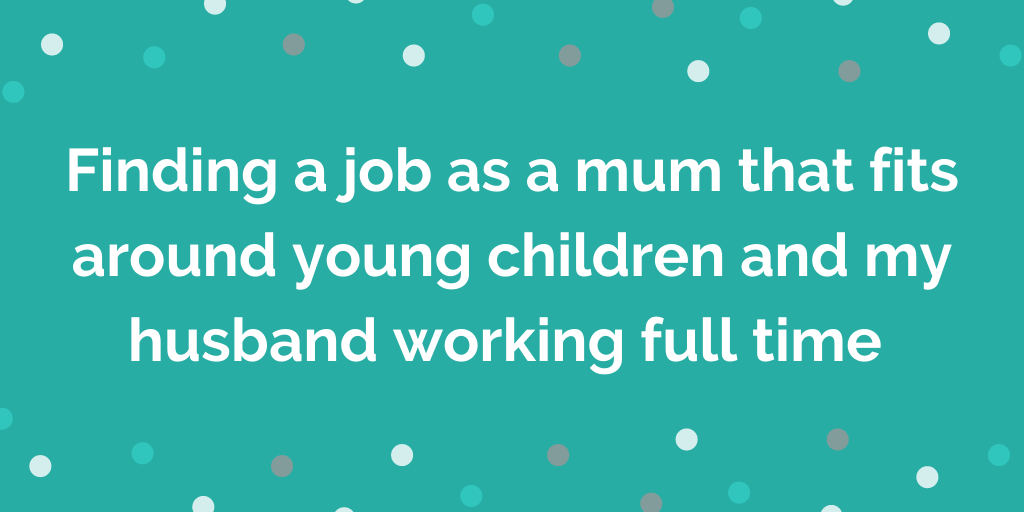 Finding a job as a mum that fits around young children and my husband worki
