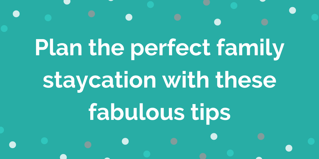 Plan the perfect family staycation with these fabulous tips