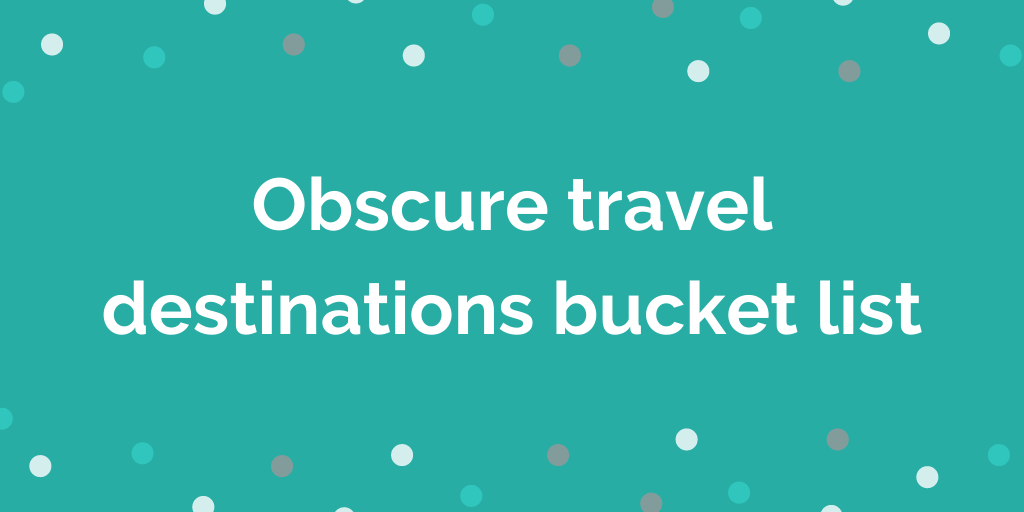 Obscure travel destinations bucket list
