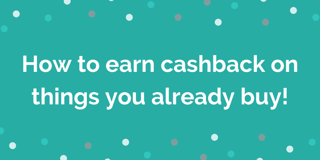 How to earn cashback on things you already buy!