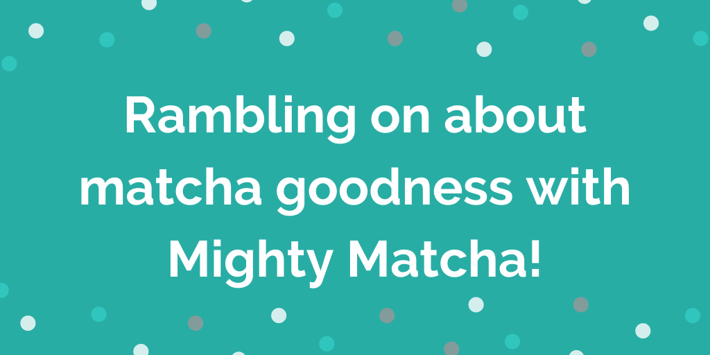Rambling on about matcha goodness with Mighty Matcha!