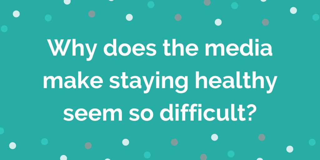 Why does the media make staying healthy seem so difficult_