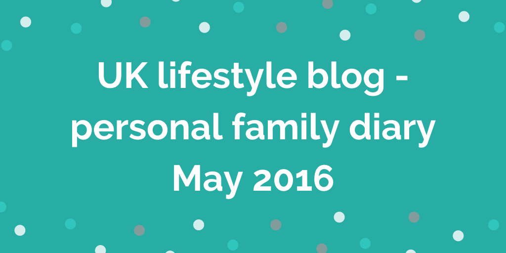 UK lifestyle blog - personal family diary May 2016