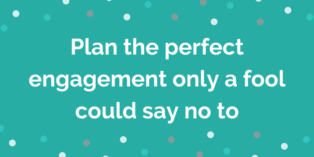 Plan the perfect engagement only a fool could say no to