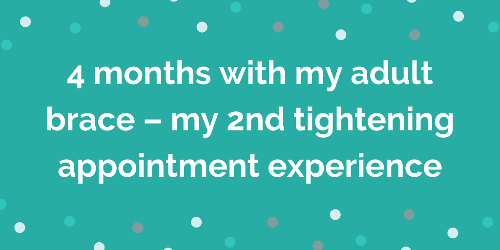 4 months with my adult brace – my 2nd tightening appointment experience