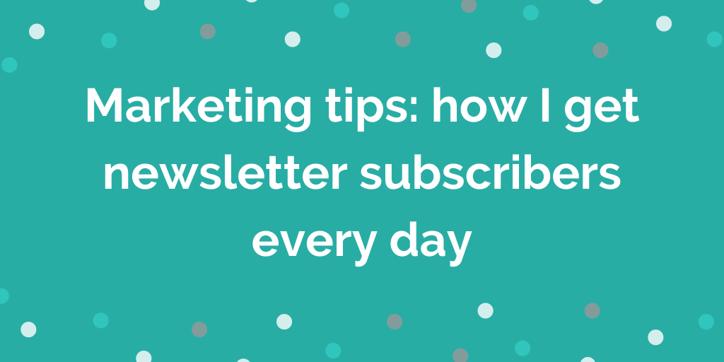 Marketing tips_ how I get newsletter subscribers every day