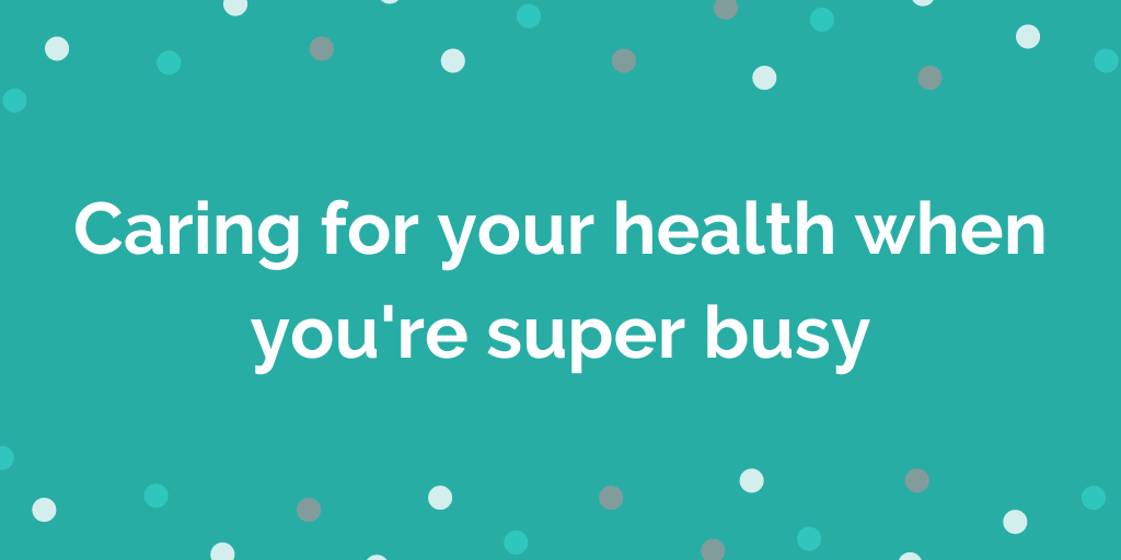 Caring for your health when youre super busy
