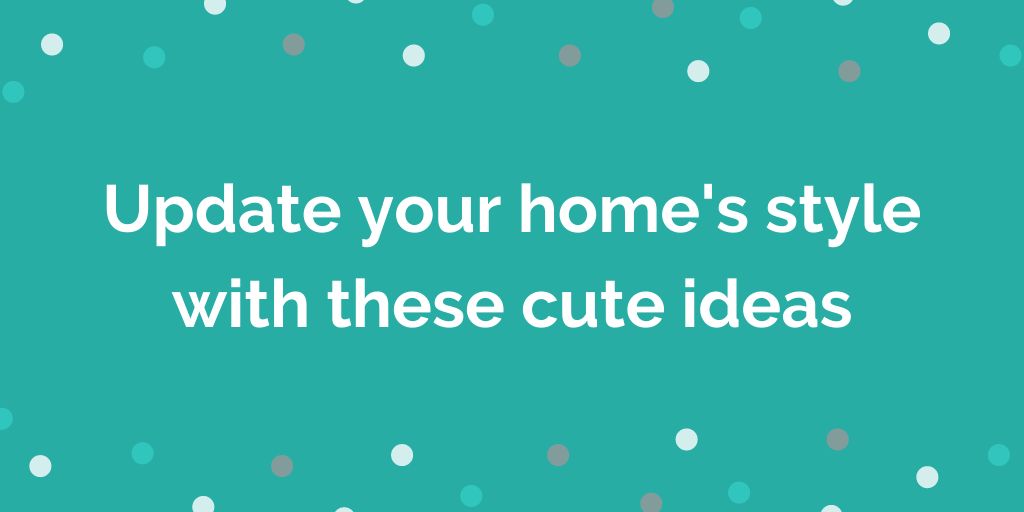 Update your homes style with these cute ideas