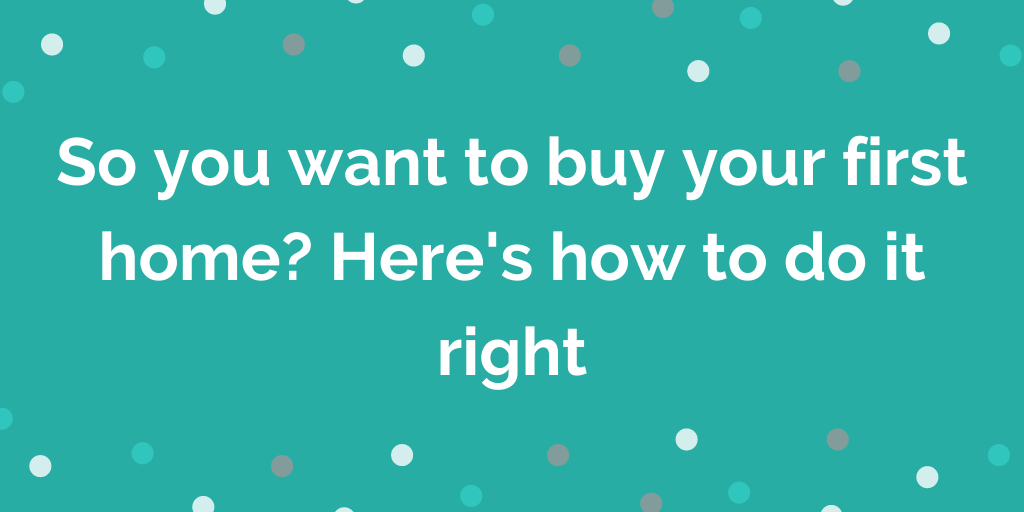 So you want to buy your first home_ Heres how to do it right