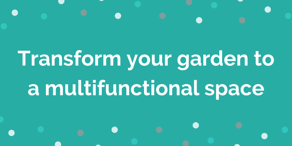 Transform your garden to a multifunctional space