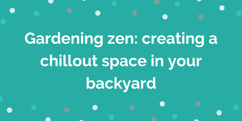 Gardening zen creating a chillout space in your backyard
