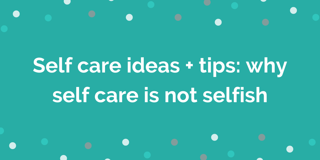 Self care ideas + tips_ why self care is not selfish