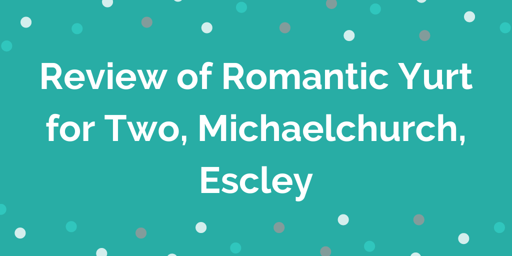 Review of Romantic Yurt for Two, Michaelchurch, Escley