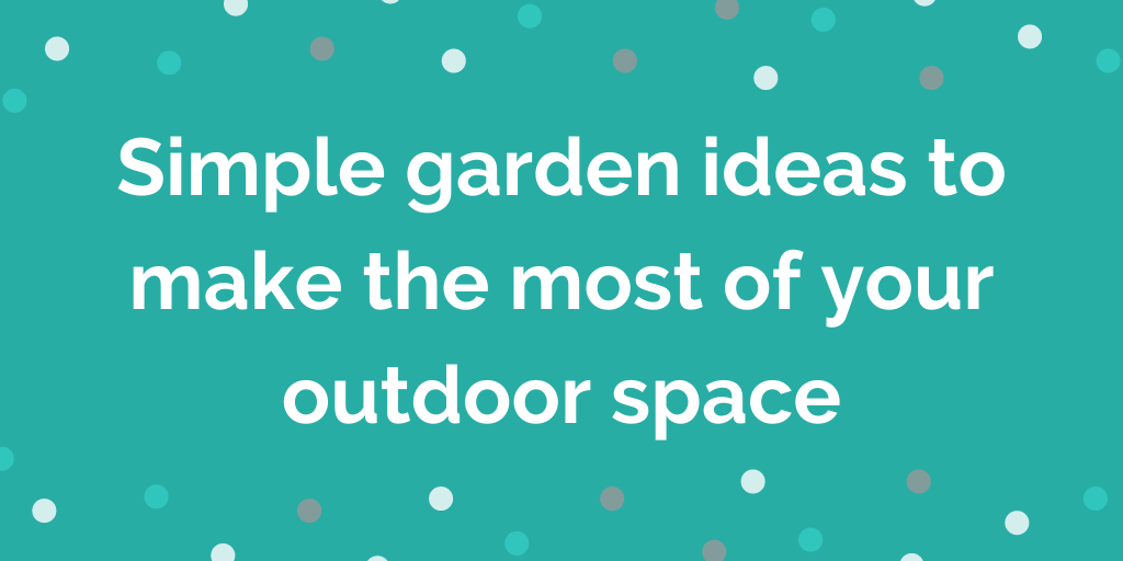 Simple garden ideas to make the most of your outdoor space