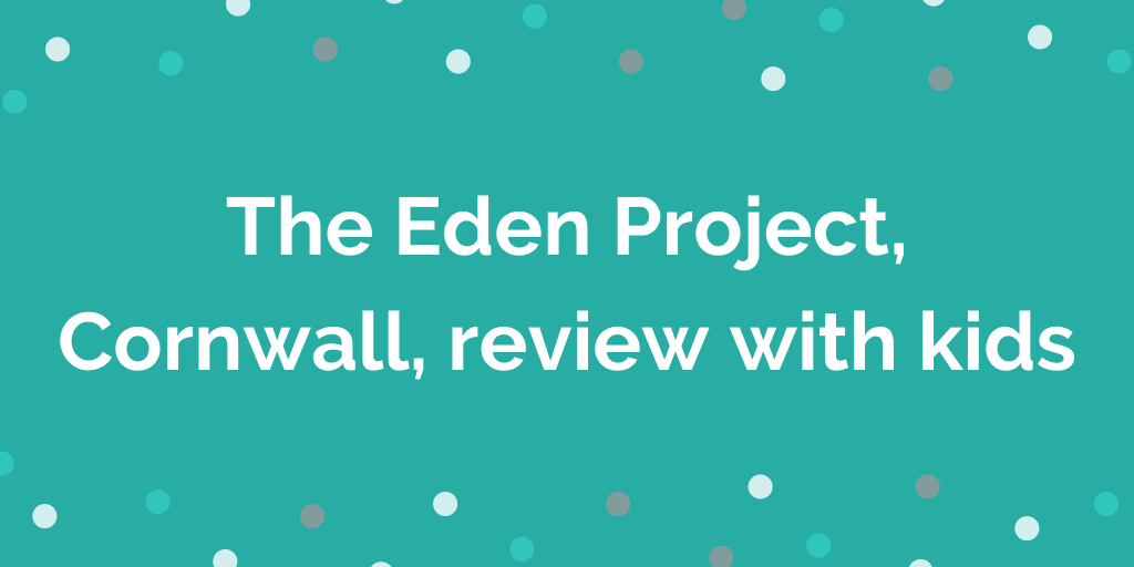 The Eden Project, Cornwall, review with kids
