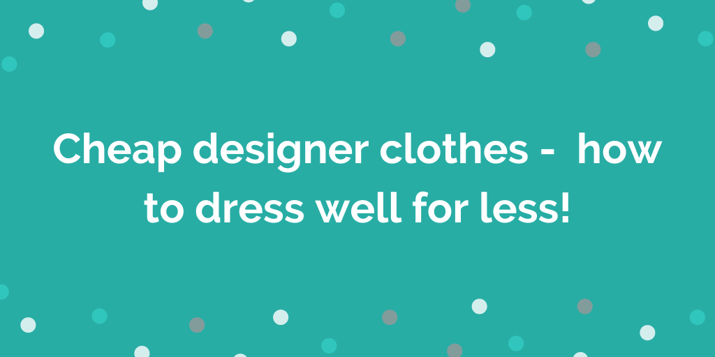 Cheap designer clothes - how to dress well for less!