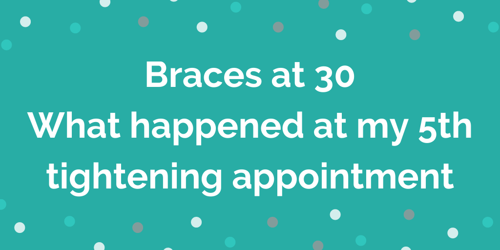 Braces at 30 What happened at my 5th tightening appointment