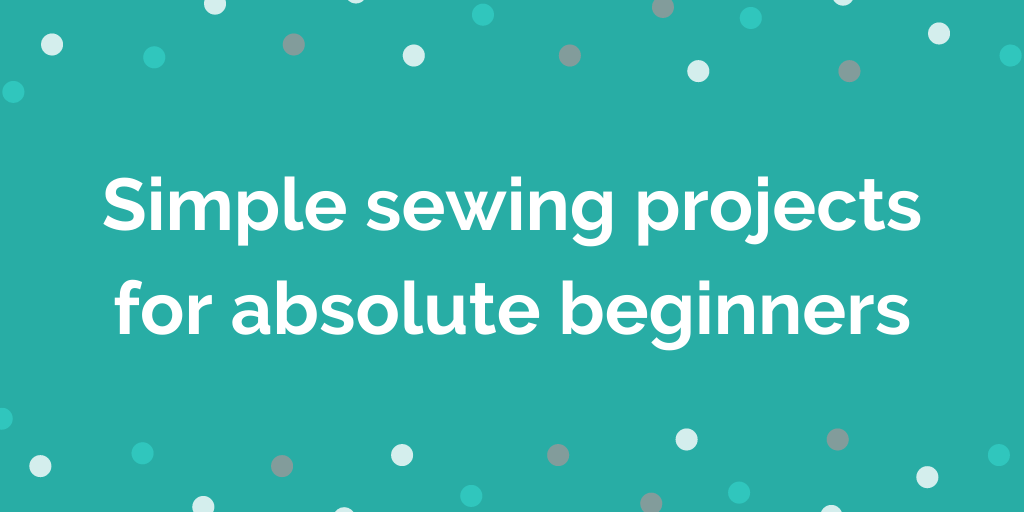 Simple sewing projects for absolute beginners
