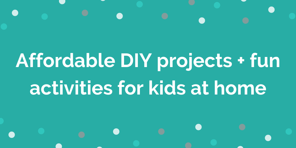 Affordable DIY projects + fun activities for kids at home (1)