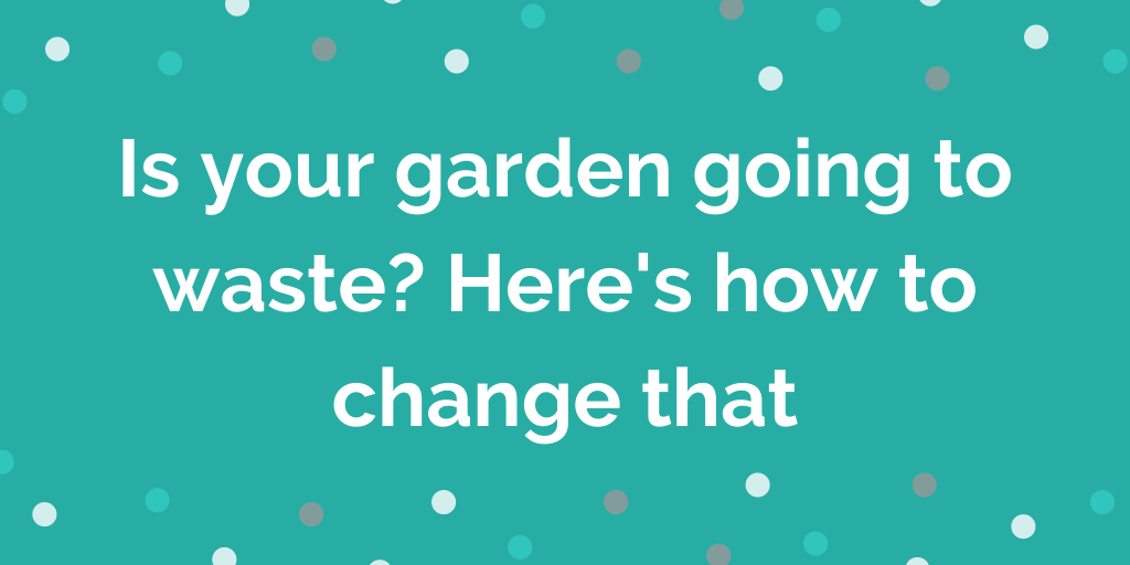 Is your garden going to waste? Here's how to change that