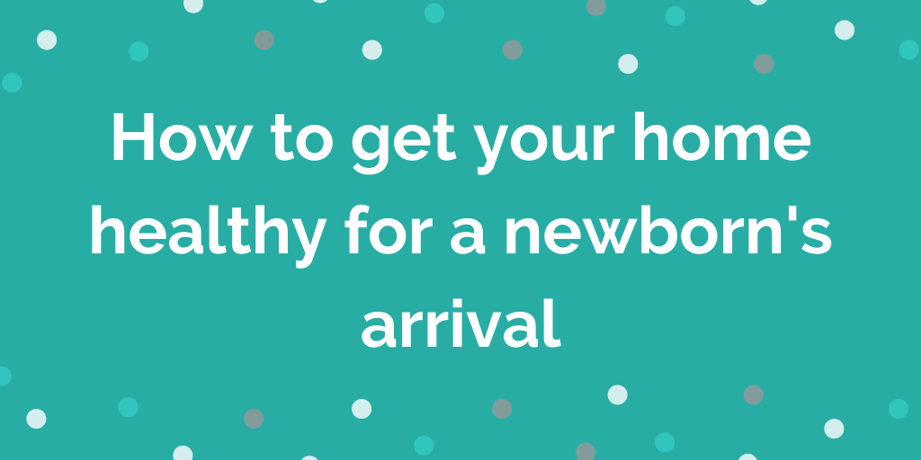 How to get your home healthy for a newborns arrival
