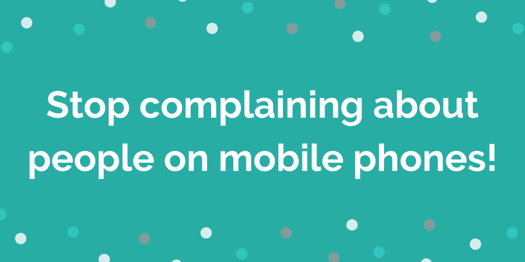 Stop complaining about people on mobile phones!