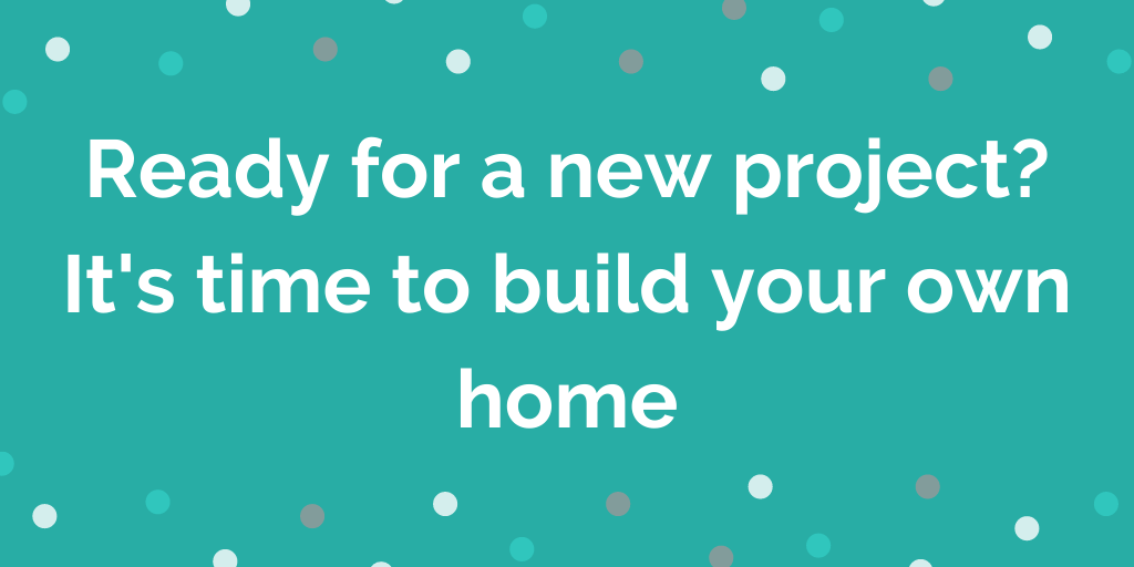 Ready for a new project? Its time to build your own home