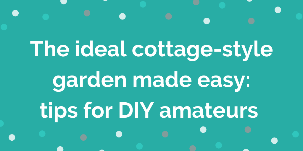 The ideal cottage-style garden made easy tips for DIY amateurs