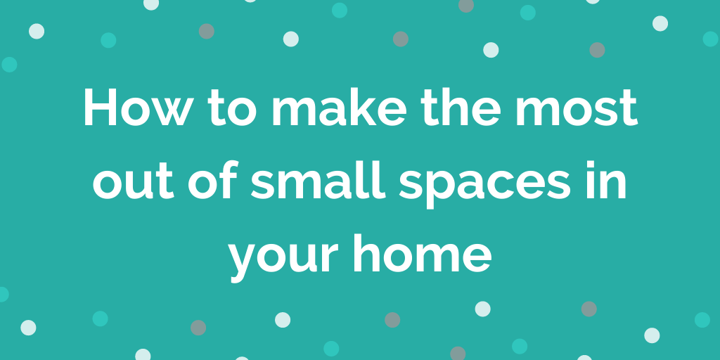 How to make the most out of small spaces in your home