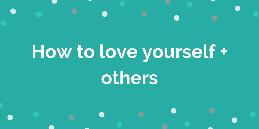 How to love yourself + others
