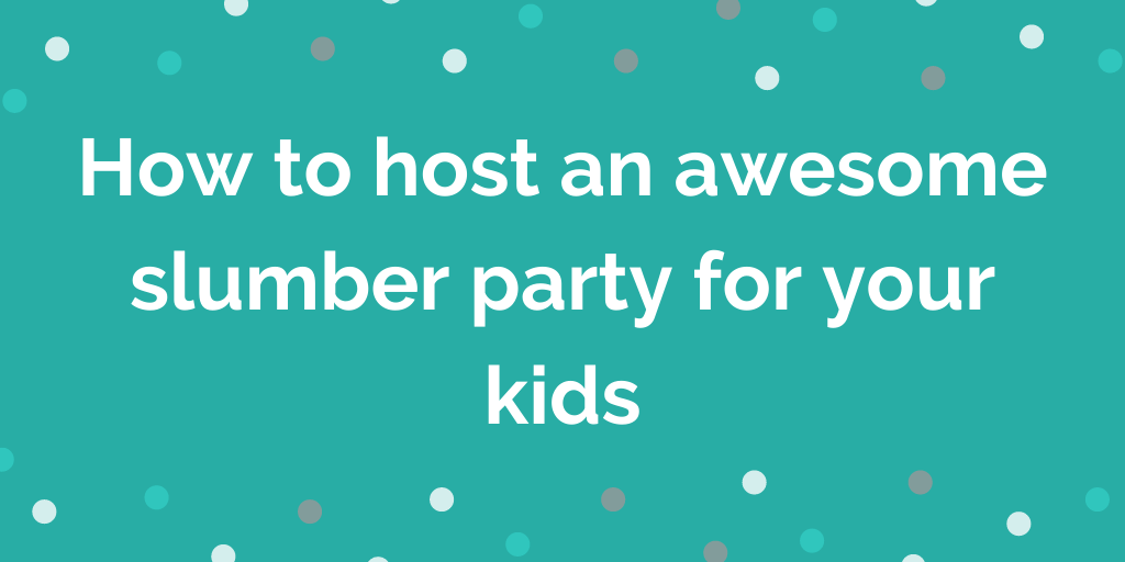 How to host an awesome slumber party for your kids