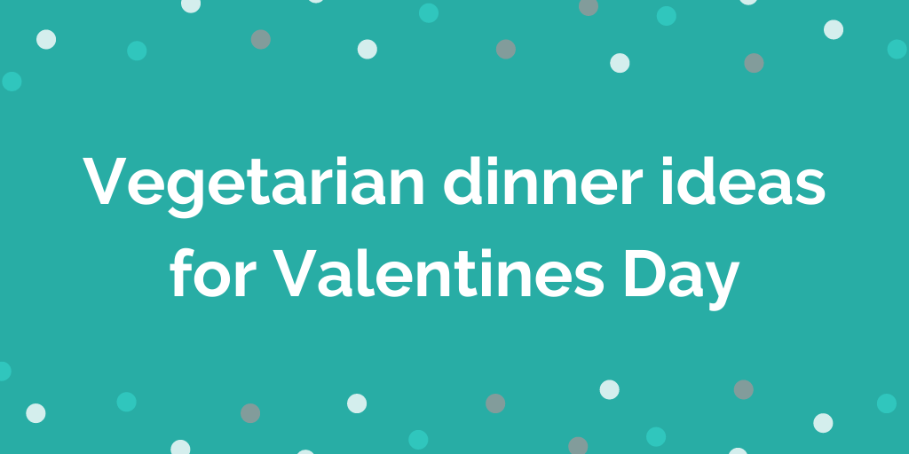 Vegetarian dinner ideas for Valentines Day
