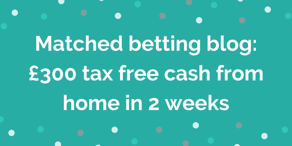 Matched betting blog | £300 tax free cash from home in 2 weeks