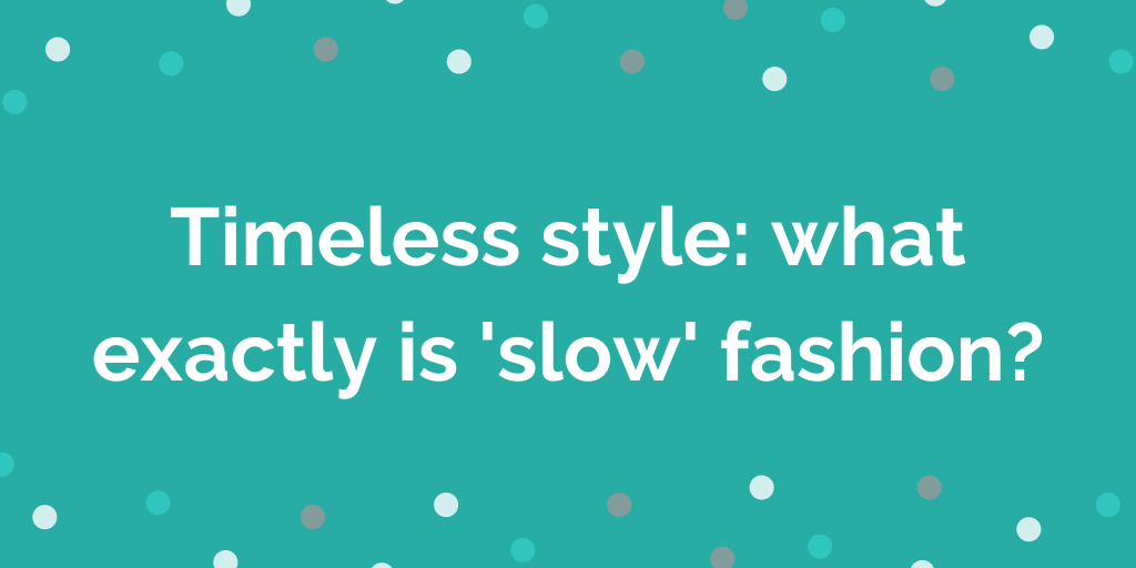 Timeless style what exactly is slow fashion