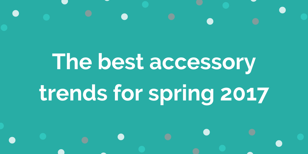 The best accessory trends for spring 2017