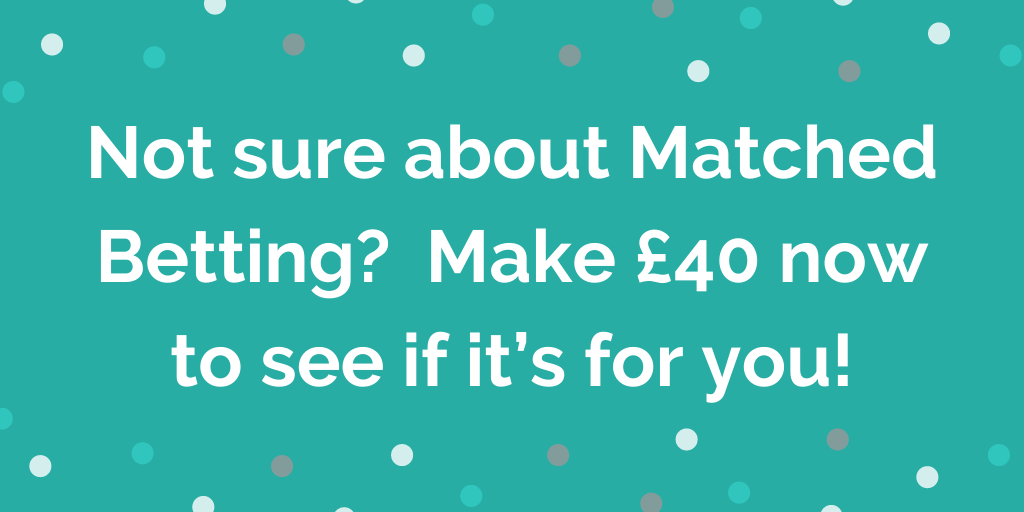 Not sure about Matched Betting? Make £40ish now to see if it's for you!