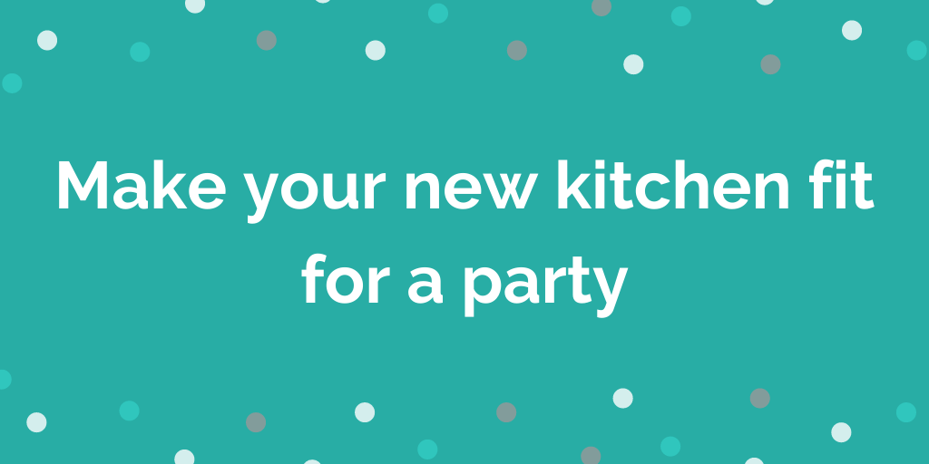 Make your new kitchen fit for a party