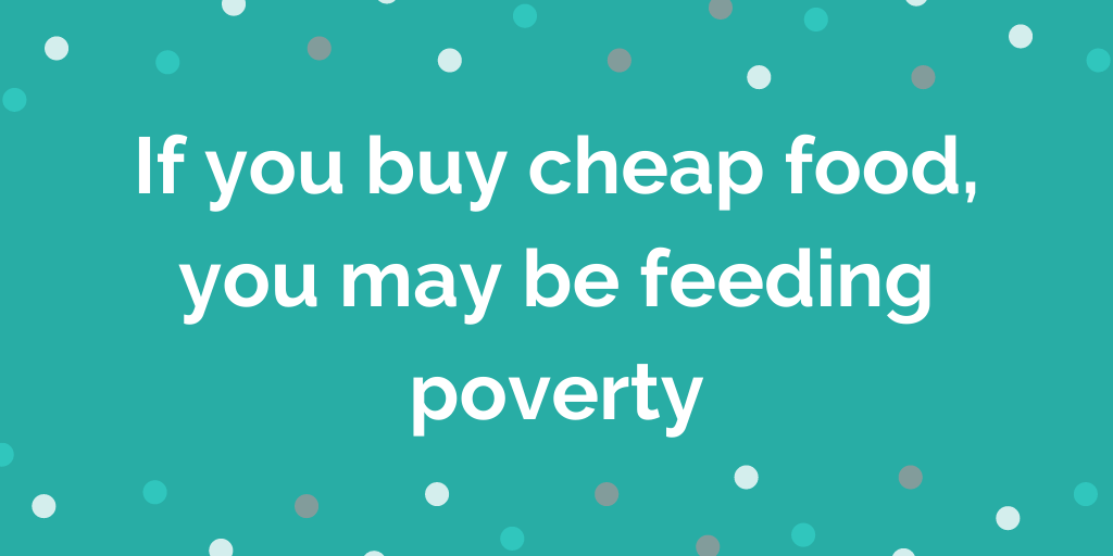 If you buy cheap food, you may be feeding poverty