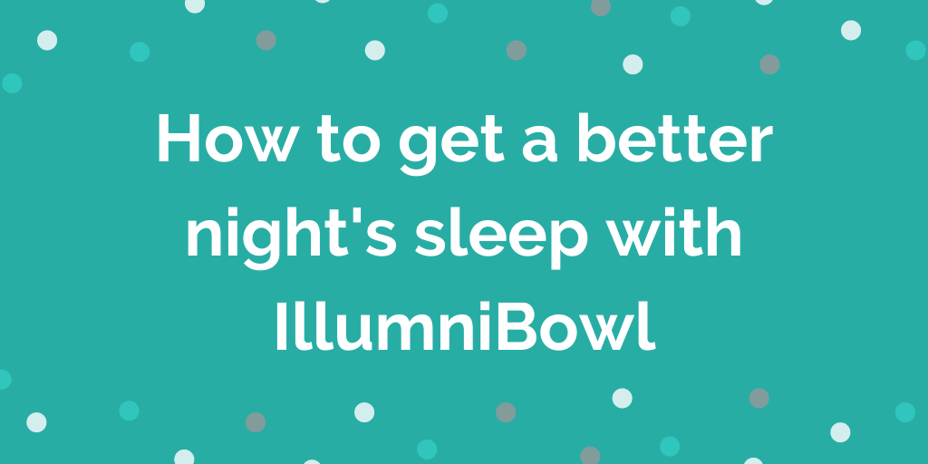 IllumniBowl review How to get a better nights sleep with IllumniBowl
